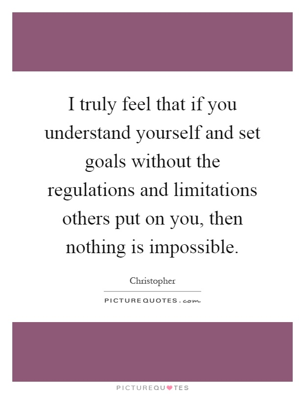 I truly feel that if you understand yourself and set goals without the regulations and limitations others put on you, then nothing is impossible Picture Quote #1