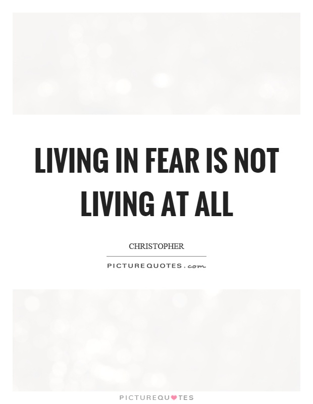 Living in fear is not living at all Picture Quote #1