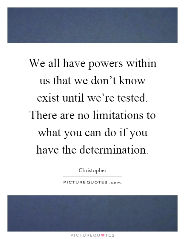 We all have powers within us that we don't know exist until we're tested. There are no limitations to what you can do if you have the determination Picture Quote #1