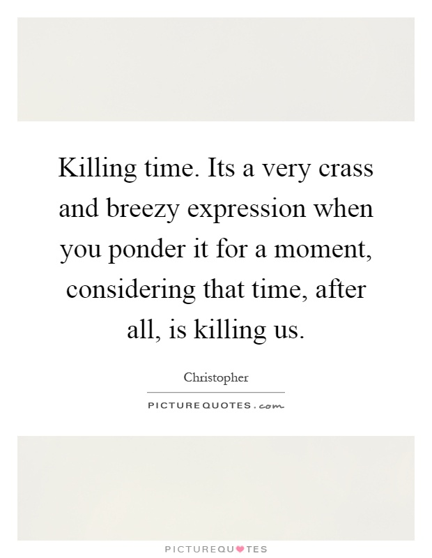 Killing time. Its a very crass and breezy expression when you ponder it for a moment, considering that time, after all, is killing us Picture Quote #1