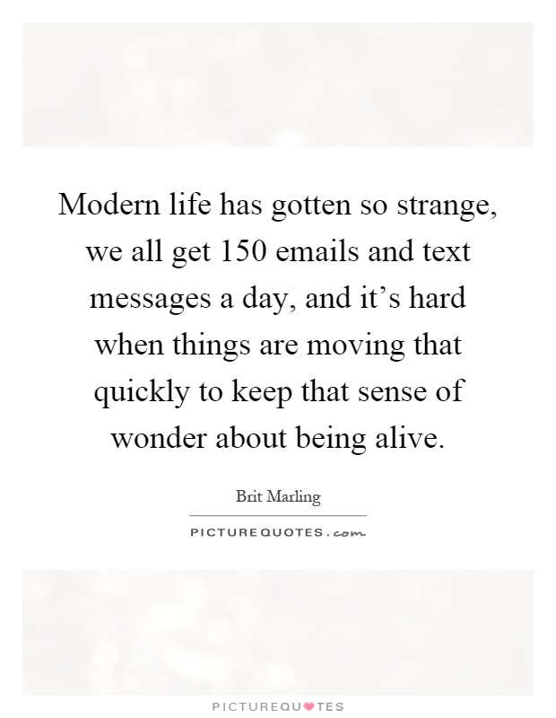 Modern life has gotten so strange, we all get 150 emails and text messages a day, and it's hard when things are moving that quickly to keep that sense of wonder about being alive Picture Quote #1