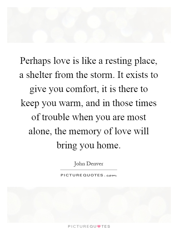 Perhaps love is like a resting place, a shelter from the storm. It exists  to give you comfort, it is there to keep you warm, and in those times of  trouble ...