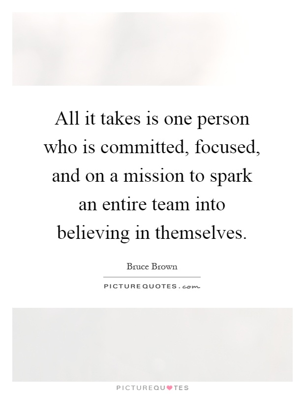 All it takes is one person who is committed, focused, and on a mission to spark an entire team into believing in themselves Picture Quote #1