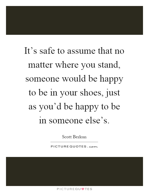 It's safe to assume that no matter where you stand, someone would be happy to be in your shoes, just as you'd be happy to be in someone else's Picture Quote #1