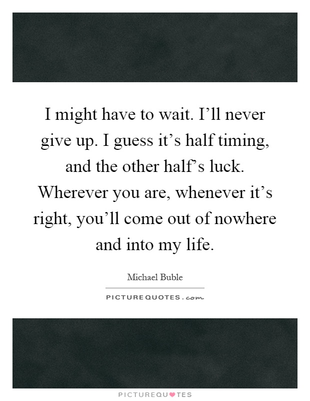 I might have to wait. I'll never give up. I guess it's half timing, and the other half's luck. Wherever you are, whenever it's right, you'll come out of nowhere and into my life Picture Quote #1