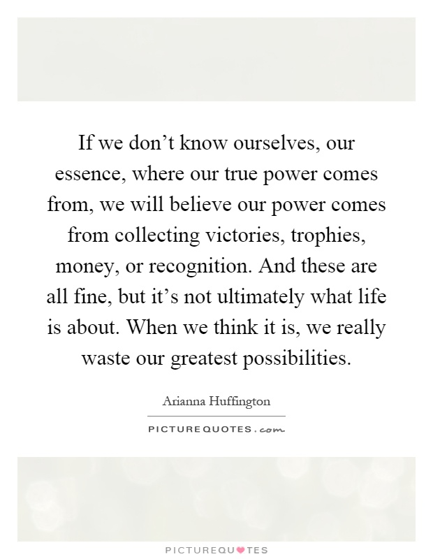 If we don't know ourselves, our essence, where our true power comes from, we will believe our power comes from collecting victories, trophies, money, or recognition. And these are all fine, but it's not ultimately what life is about. When we think it is, we really waste our greatest possibilities Picture Quote #1