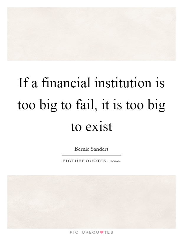 If a financial institution is too big to fail, it is too big to exist Picture Quote #1