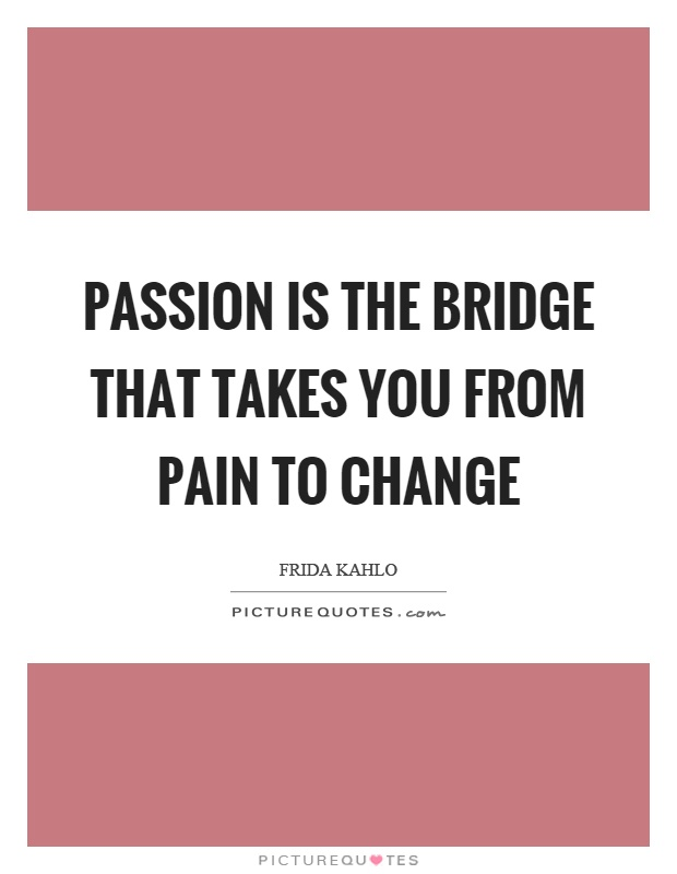 Passion is the bridge that takes you from pain to change Picture Quote #1