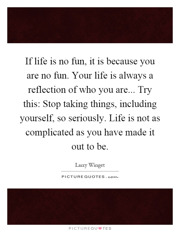 If life is no fun, it is because you are no fun. Your life is always a reflection of who you are... Try this: Stop taking things, including yourself, so seriously. Life is not as complicated as you have made it out to be Picture Quote #1