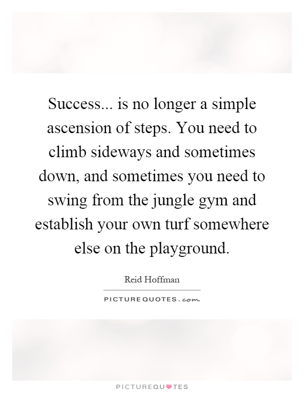Success... is no longer a simple ascension of steps. You need to climb sideways and sometimes down, and sometimes you need to swing from the jungle gym and establish your own turf somewhere else on the playground Picture Quote #1