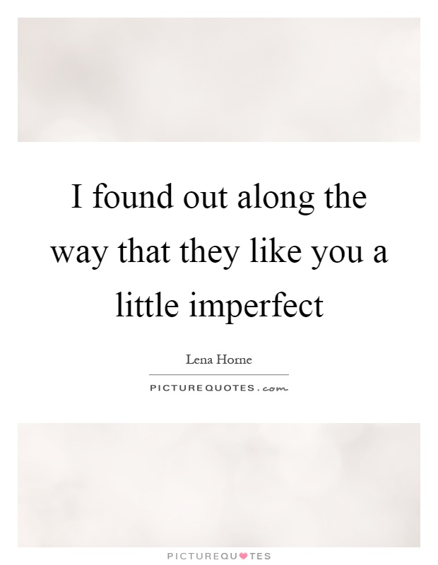 I found out along the way that they like you a little imperfect Picture Quote #1