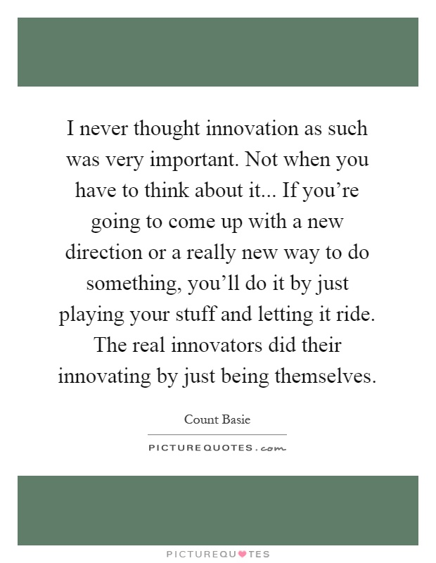 I never thought innovation as such was very important. Not when you have to think about it... If you're going to come up with a new direction or a really new way to do something, you'll do it by just playing your stuff and letting it ride. The real innovators did their innovating by just being themselves Picture Quote #1