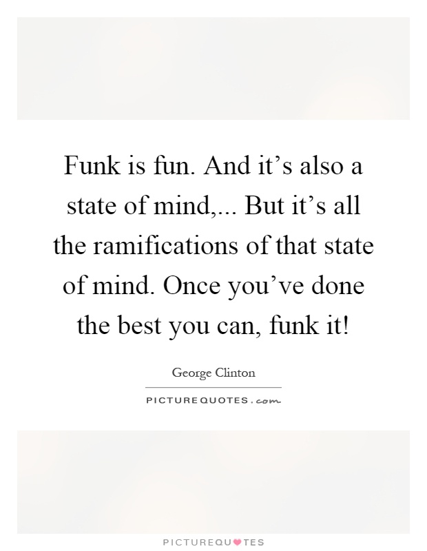 Funk is fun. And it's also a state of mind,... But it's all the ramifications of that state of mind. Once you've done the best you can, funk it! Picture Quote #1