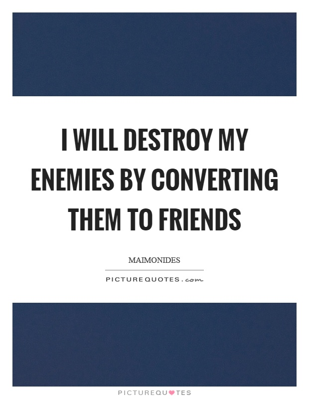 I will destroy my enemies by converting them to friends Picture Quote #1