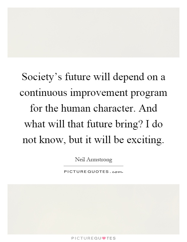 Society's future will depend on a continuous improvement program for the human character. And what will that future bring? I do not know, but it will be exciting Picture Quote #1