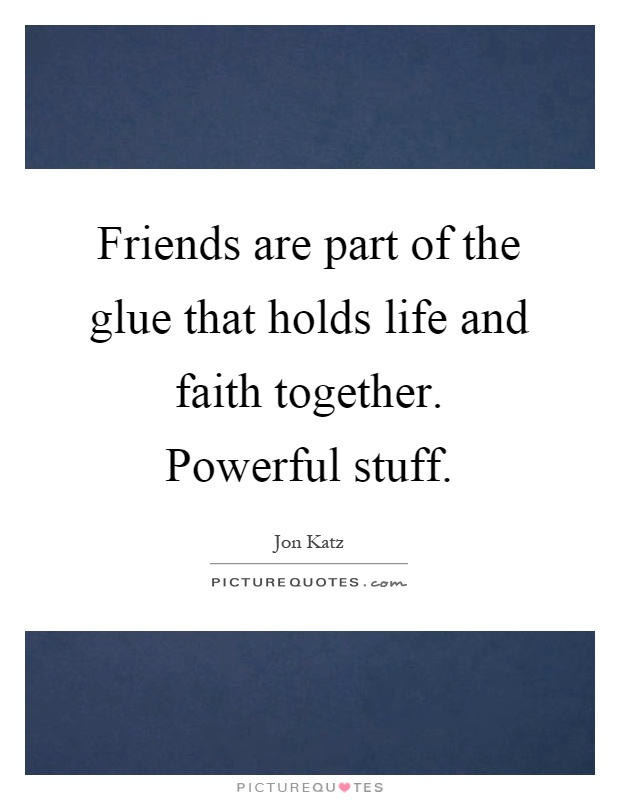 Friends are part of the glue that holds life and faith together. Powerful stuff Picture Quote #1