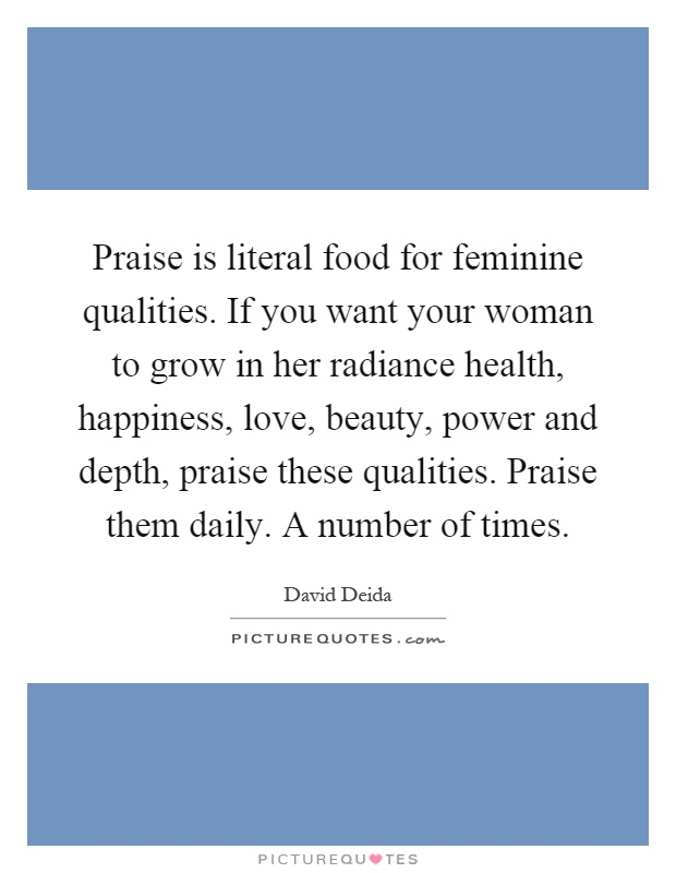 Praise is literal food for feminine qualities. If you want your woman to grow in her radiance health, happiness, love, beauty, power and depth, praise these qualities. Praise them daily. A number of times Picture Quote #1