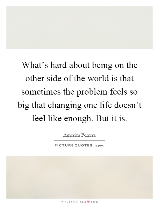 What's hard about being on the other side of the world is that sometimes the problem feels so big that changing one life doesn't feel like enough. But it is Picture Quote #1