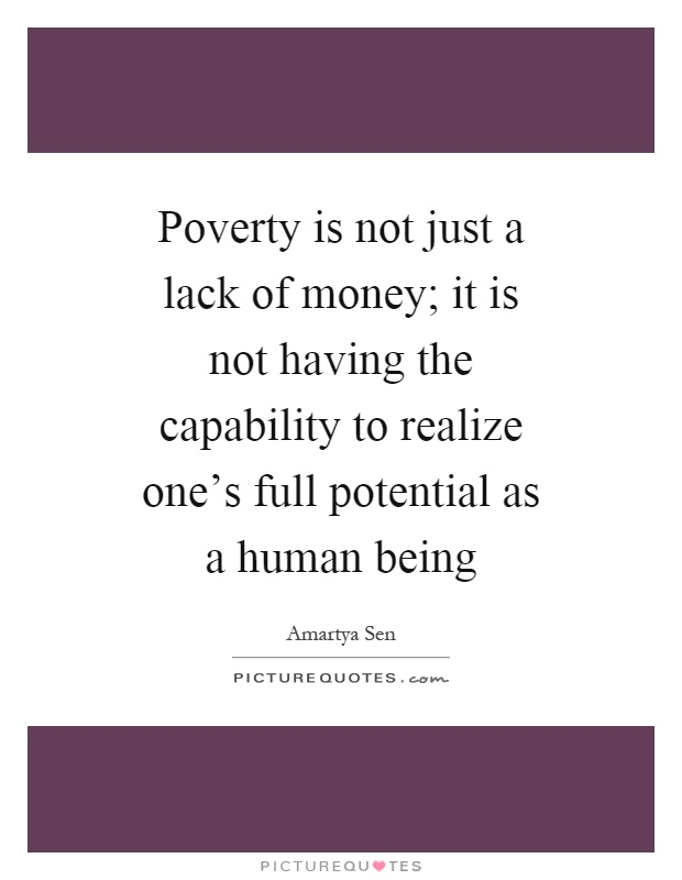 Poverty is not just a lack of money; it is not having the capability to realize one's full potential as a human being Picture Quote #1