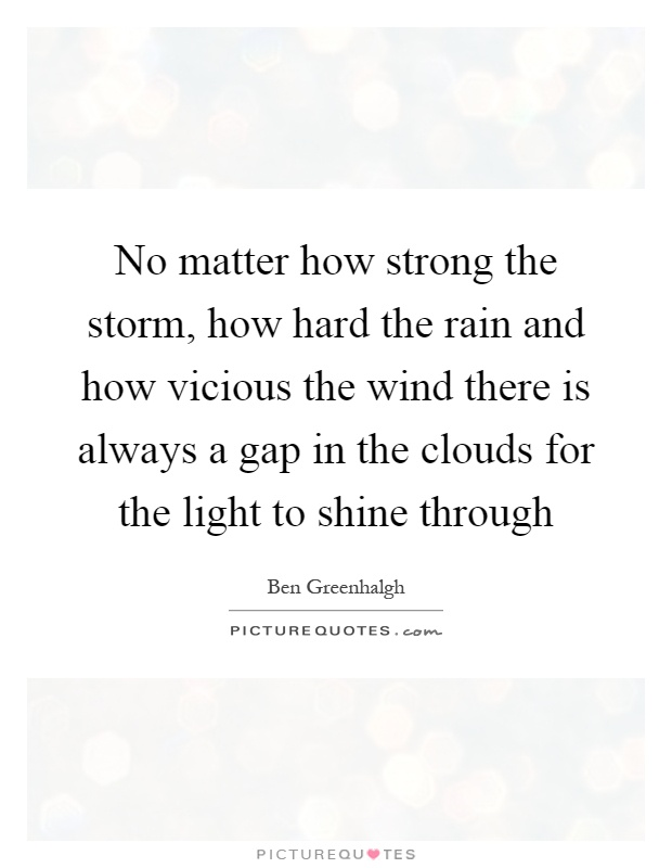 No matter how strong the storm, how hard the rain and how vicious the wind there is always a gap in the clouds for the light to shine through Picture Quote #1