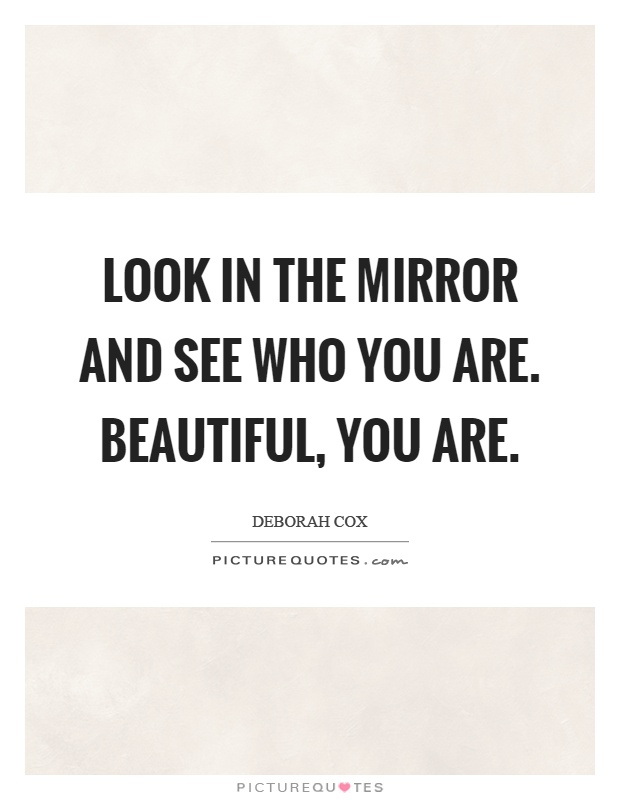 Look in the mirror and see who you are. Beautiful, you are Picture Quote #1