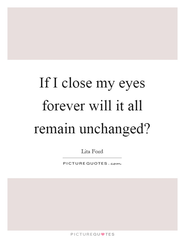If I close my eyes forever will it all remain unchanged? Picture Quote #1