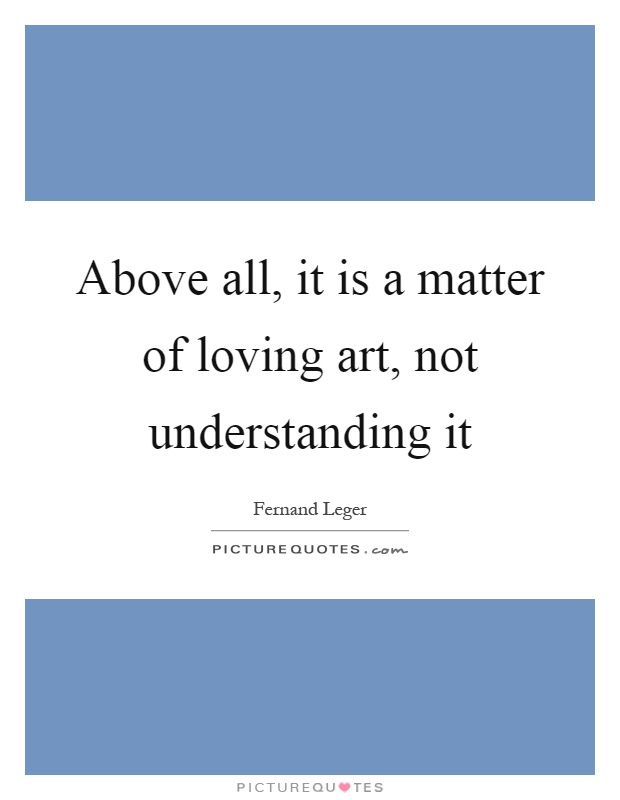 Above all, it is a matter of loving art, not understanding it Picture Quote #1