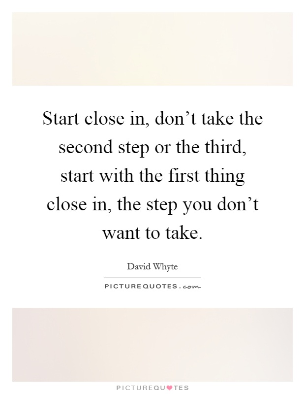Start close in, don't take the second step or the third, start with the first thing close in, the step you don't want to take Picture Quote #1
