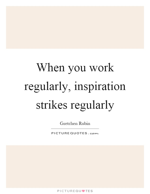 When you work regularly, inspiration strikes regularly Picture Quote #1