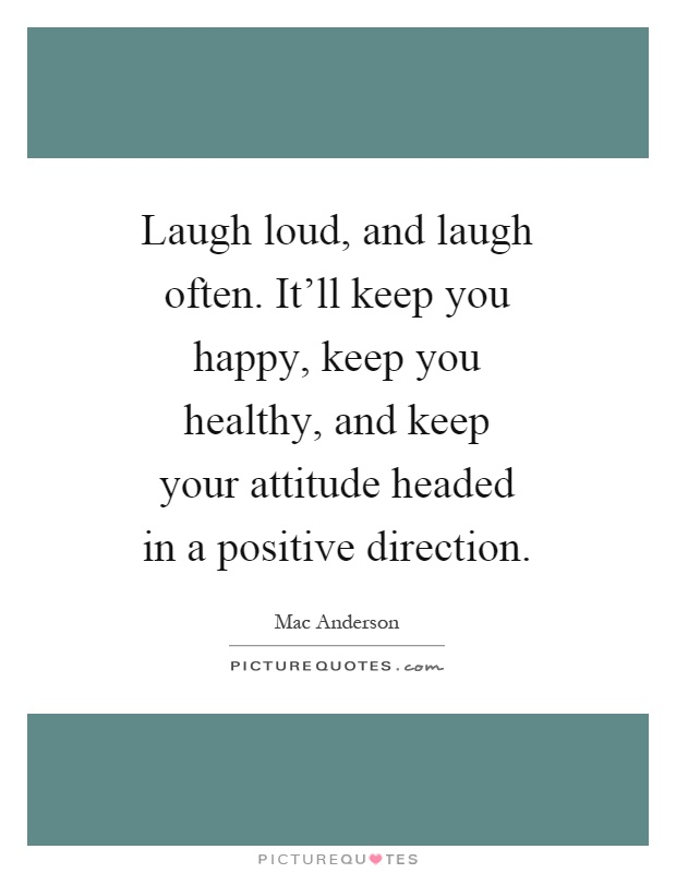 Laugh loud, and laugh often. It'll keep you happy, keep you healthy, and keep your attitude headed in a positive direction Picture Quote #1