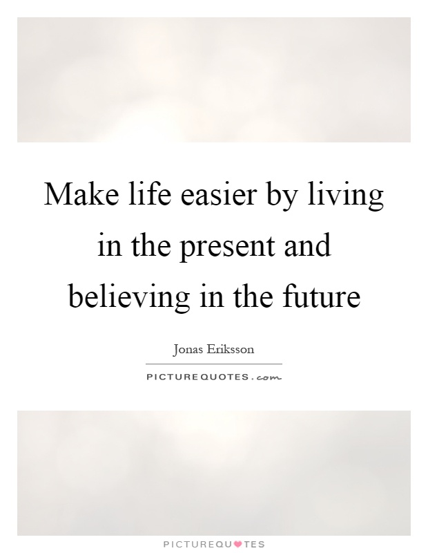 Make life easier by living in the present and believing in the future Picture Quote #1