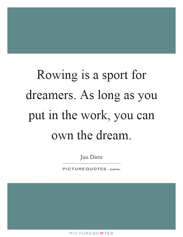 Rowing is a sport for dreamers. As long as you put in the work, you can own the dream Picture Quote #1