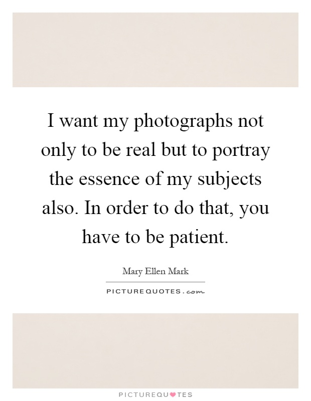 I want my photographs not only to be real but to portray the essence of my subjects also. In order to do that, you have to be patient Picture Quote #1