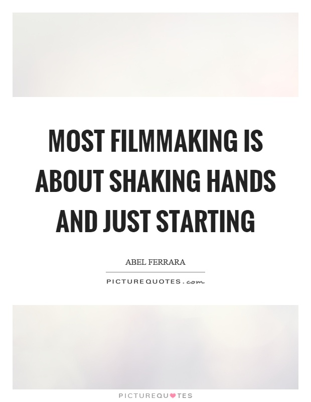 Most filmmaking is about shaking hands and just starting Picture Quote #1
