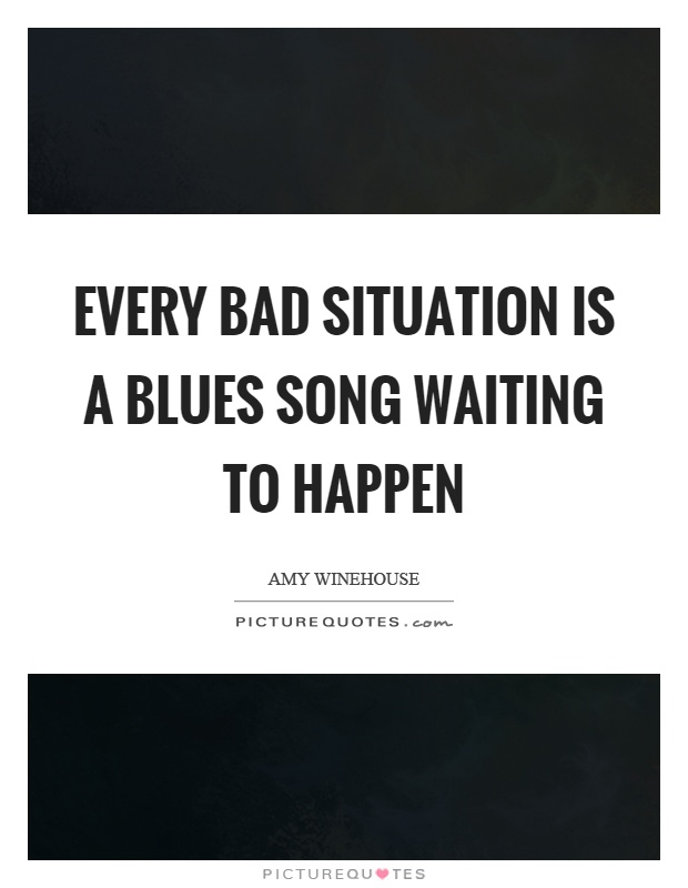 Every bad situation is a blues song waiting to happen Picture Quote #1