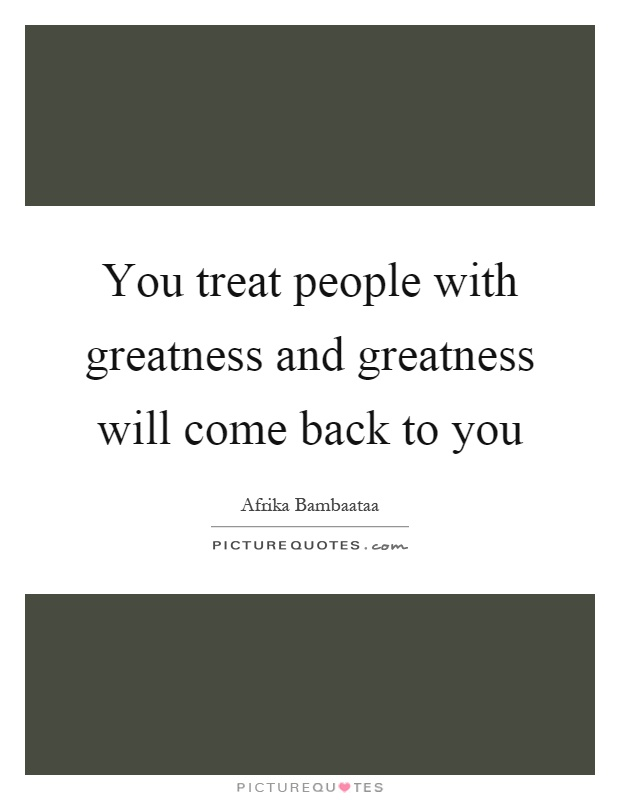 You treat people with greatness and greatness will come back to you Picture Quote #1