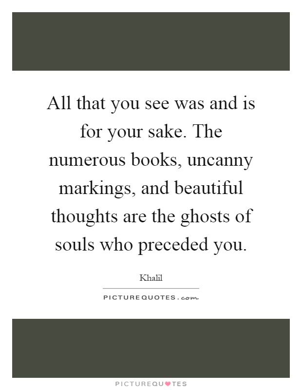 All that you see was and is for your sake. The numerous books, uncanny markings, and beautiful thoughts are the ghosts of souls who preceded you Picture Quote #1