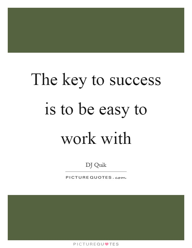 The key to success is to be easy to work with Picture Quote #1