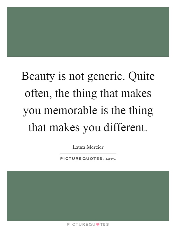 Beauty is not generic. Quite often, the thing that makes you memorable is the thing that makes you different Picture Quote #1