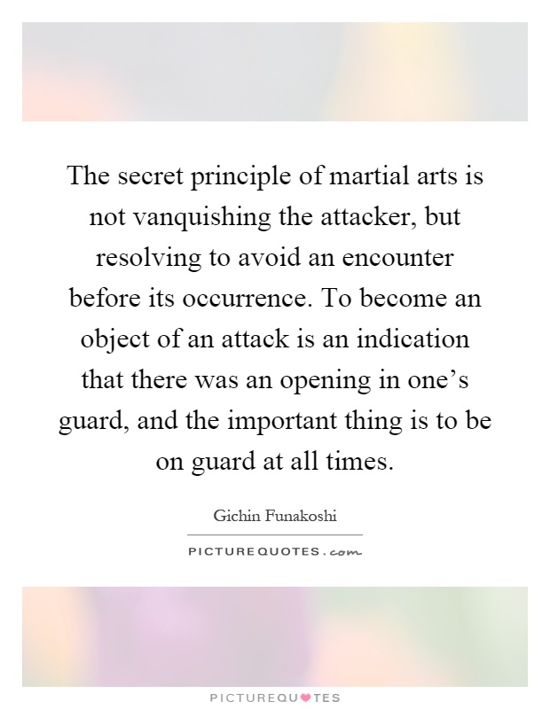 The secret principle of martial arts is not vanquishing the attacker, but resolving to avoid an encounter before its occurrence. To become an object of an attack is an indication that there was an opening in one's guard, and the important thing is to be on guard at all times Picture Quote #1