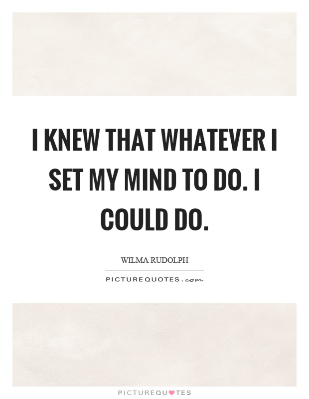 I knew that whatever I set my mind to do. I could do Picture Quote #1