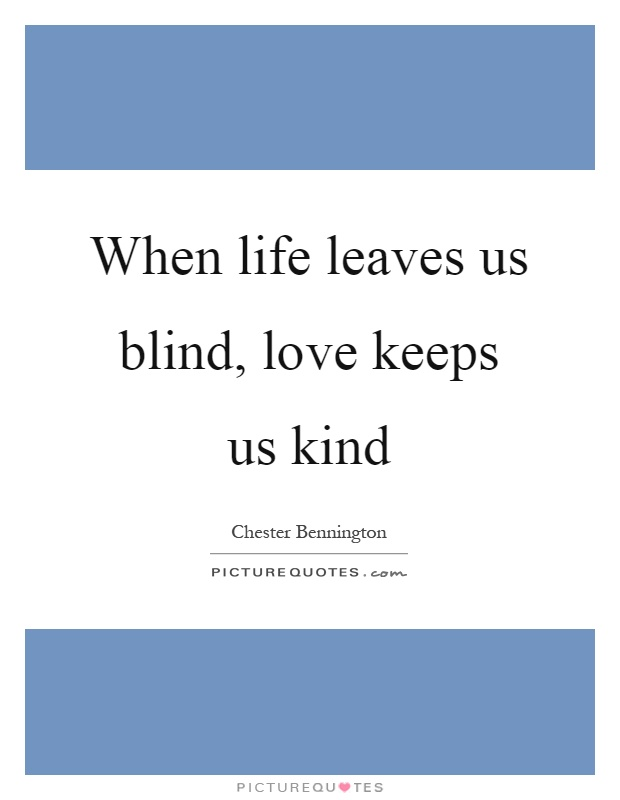 When life leaves us blind, love keeps us kind Picture Quote #1