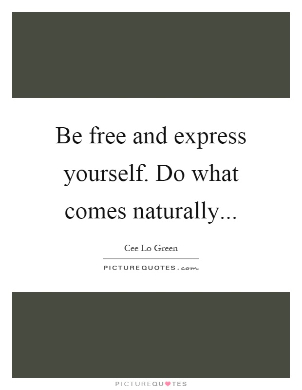 Be free and express yourself. Do what comes naturally Picture Quote #1