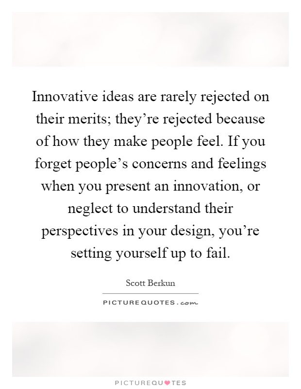 Innovative ideas are rarely rejected on their merits; they're rejected because of how they make people feel. If you forget people's concerns and feelings when you present an innovation, or neglect to understand their perspectives in your design, you're setting yourself up to fail Picture Quote #1