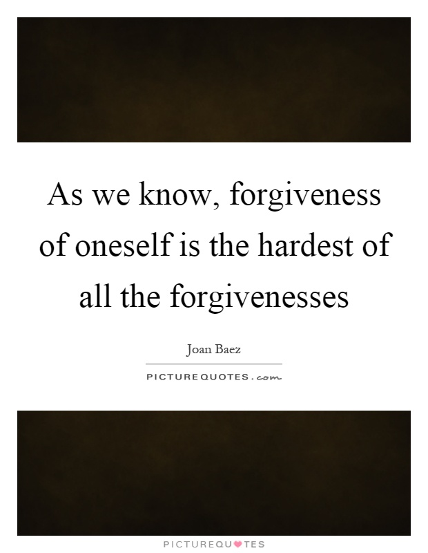 As we know, forgiveness of oneself is the hardest of all the forgivenesses Picture Quote #1