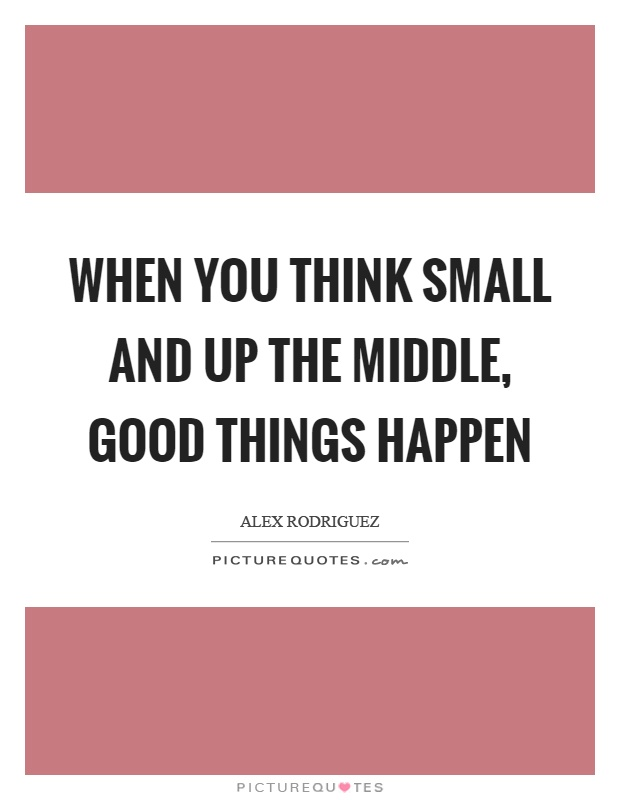 When you think small and up the middle, good things happen Picture Quote #1