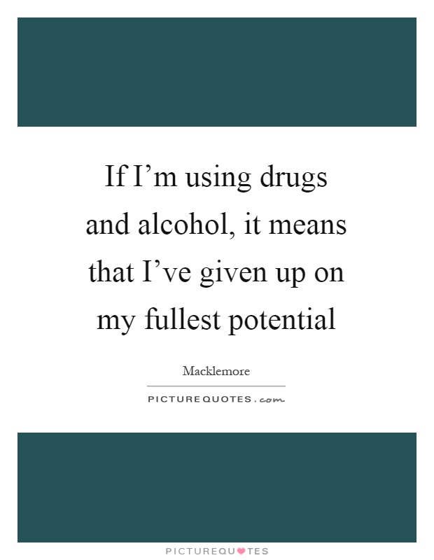 If I'm using drugs and alcohol, it means that I've given up on my fullest potential Picture Quote #1
