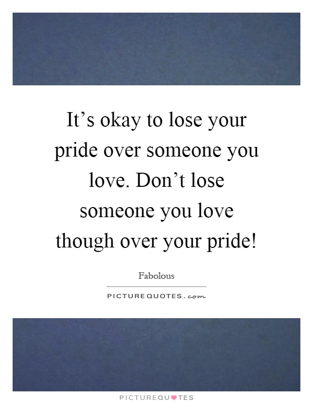 It's Okay To Lose Your Pride Over Someone You Love. Don't