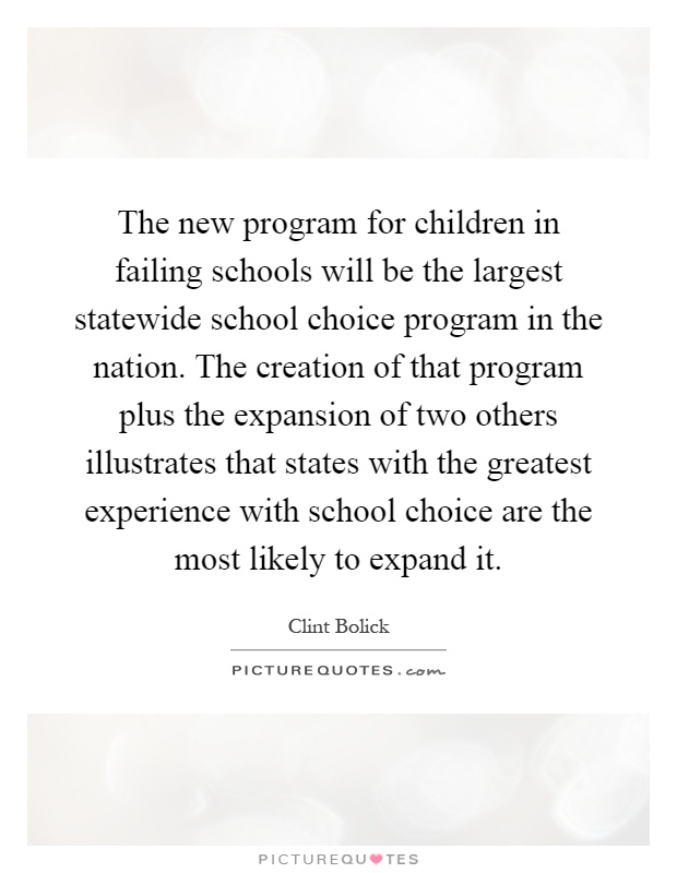 The new program for children in failing schools will be the largest statewide school choice program in the nation. The creation of that program plus the expansion of two others illustrates that states with the greatest experience with school choice are the most likely to expand it Picture Quote #1