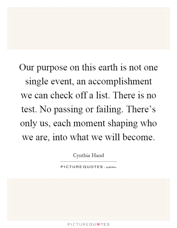 Our purpose on this earth is not one single event, an accomplishment we can check off a list. There is no test. No passing or failing. There's only us, each moment shaping who we are, into what we will become Picture Quote #1